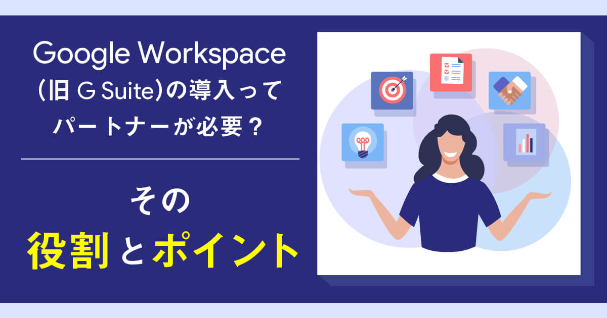 Google Workspace(旧G Suite)導入はパートナーが必須?その役割とポイントを解説!